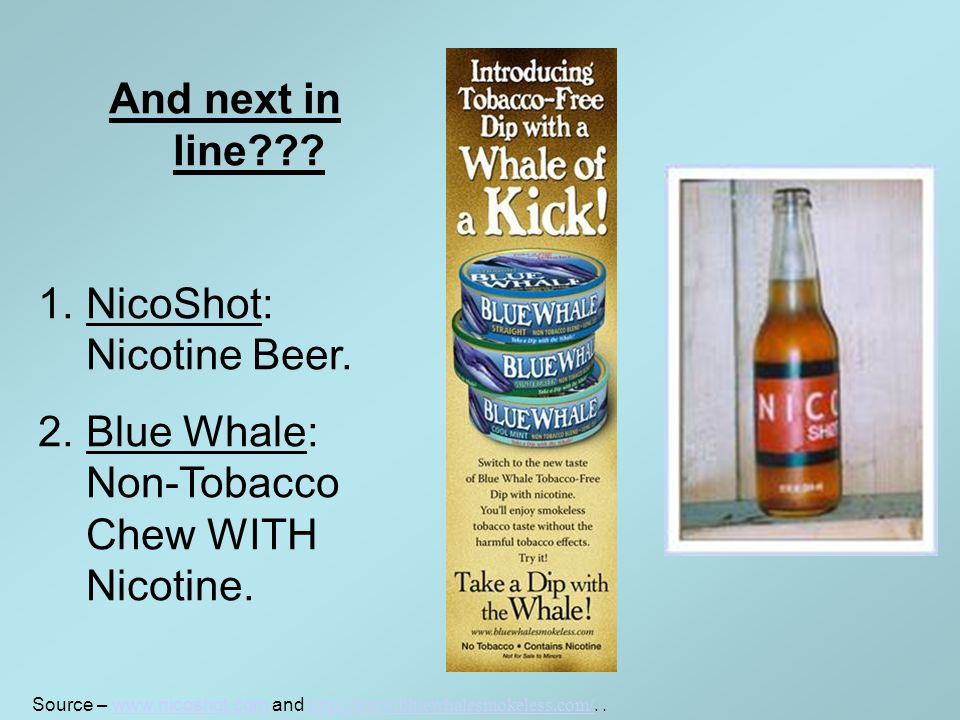 And next in line??. 1.NicoShot: Nicotine Beer. 2.Blue Whale: Non-Tobacco Chew WITH Nicotine.