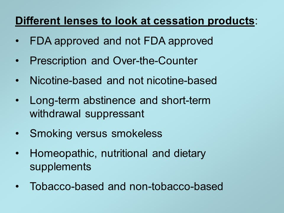 Different lenses to look at cessation products: FDA approved and not FDA approved Prescription and Over-the-Counter Nicotine-based and not nicotine-ba