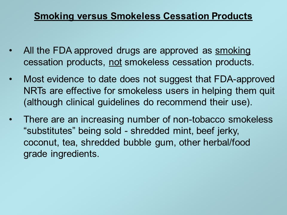 Smoking versus Smokeless Cessation Products All the FDA approved drugs are approved as smoking cessation products, not smokeless cessation products. M