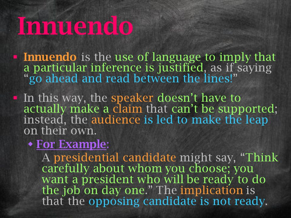 """Innuendo  Innuendo is the use of language to imply that a particular inference is justified, as if saying """"go ahead and read between the lines!""""  In"""