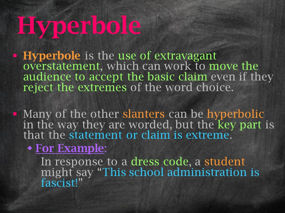 Hyperbole  Hyperbole is the use of extravagant overstatement, which can work to move the audience to accept the basic claim even if they reject the e