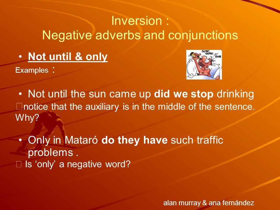 Inversion : Negative adverbs and conjunctions Not until & only Examples : Not until the sun came up did we stop drinking  notice that the auxiliary i