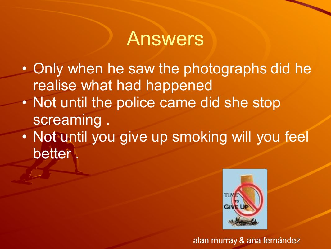 Answers Only when he saw the photographs did he realise what had happened Not until the police came did she stop screaming. Not until you give up smok