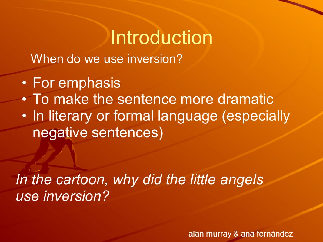 Introduction For emphasis To make the sentence more dramatic In literary or formal language (especially negative sentences) When do we use inversion?