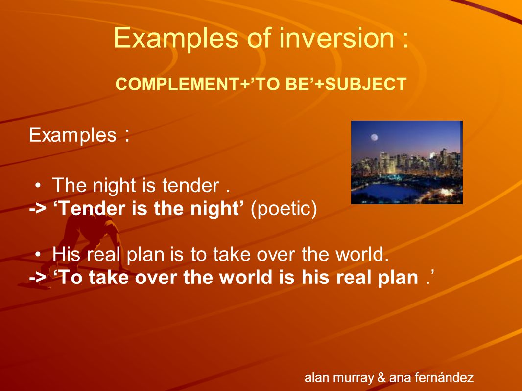 Examples of inversion : COMPLEMENT+'TO BE'+SUBJECT Examples : The night is tender. -> 'Tender is the night' (poetic) His real plan is to take over the