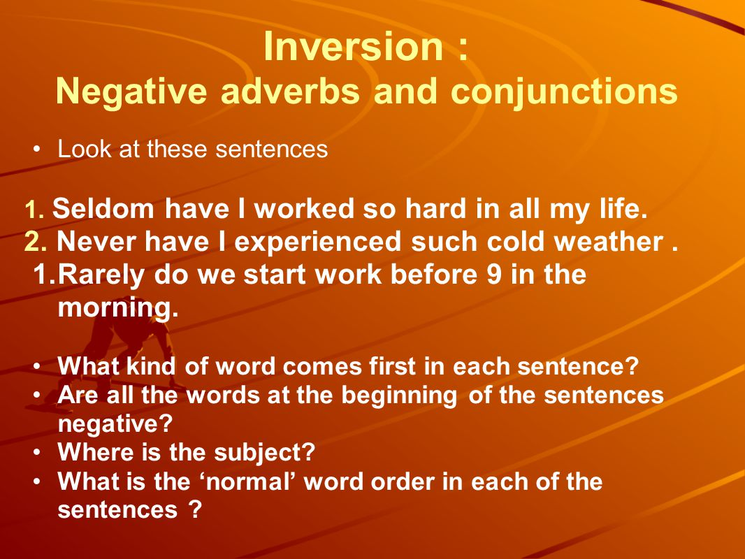 Inversion : Negative adverbs and conjunctions Look at these sentences 1. Seldom have I worked so hard in all my life. 2. Never have I experienced such