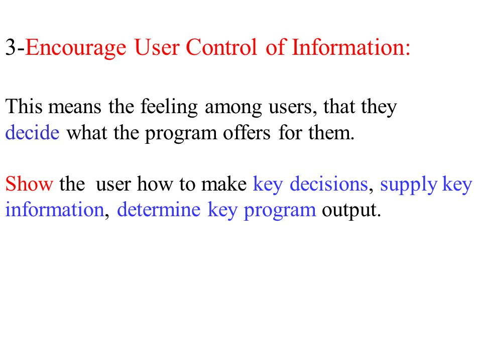 3-Encourage User Control of Information: This means the feeling among users, that they decide what the program offers for them. Show the user how to m