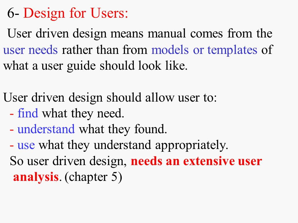 6- Design for Users: User driven design means manual comes from the user needs rather than from models or templates of what a user guide should look l