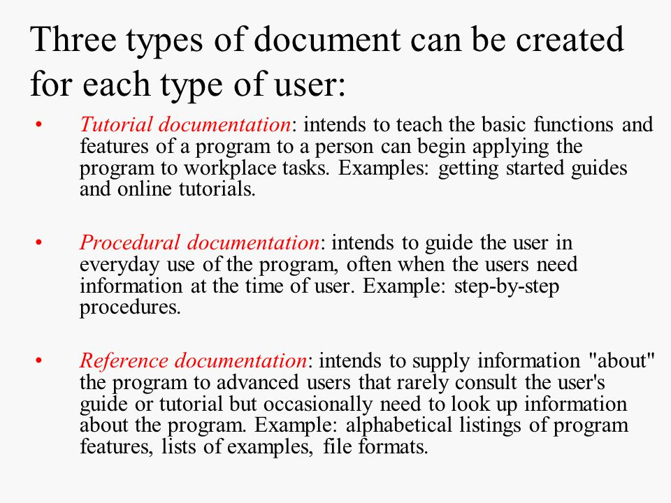 Three types of document can be created for each type of user: Tutorial documentation: intends to teach the basic functions and features of a program t