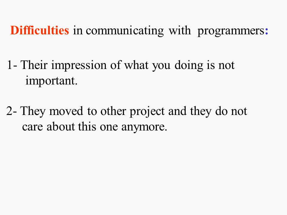 Difficulties in communicating with programmers: 1- Their impression of what you doing is not important. 2- They moved to other project and they do not
