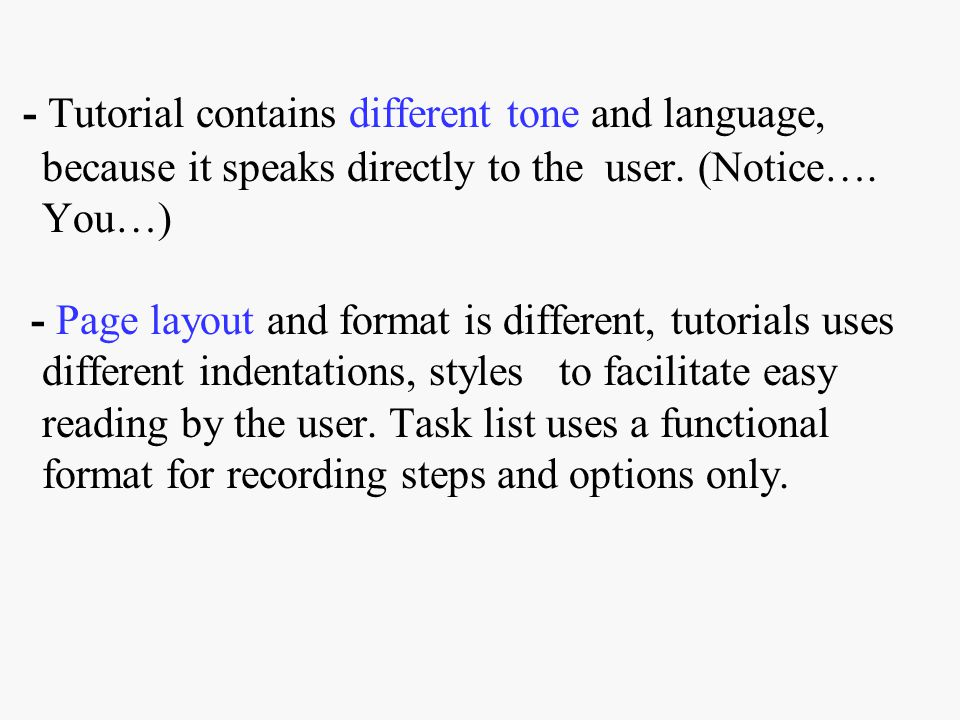- Tutorial contains different tone and language, because it speaks directly to the user. (Notice…. You…) - Page layout and format is different, tutori