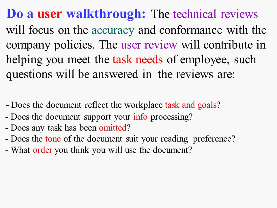 Do a user walkthrough: The technical reviews will focus on the accuracy and conformance with the company policies. The user review will contribute in