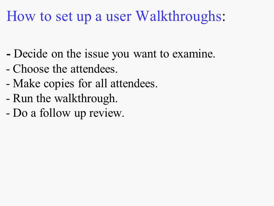 How to set up a user Walkthroughs: - Decide on the issue you want to examine. - Choose the attendees. - Make copies for all attendees. - Run the walkt