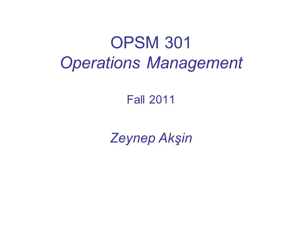 OPSM 301 Operations Management Fall 2011 Zeynep Akşin