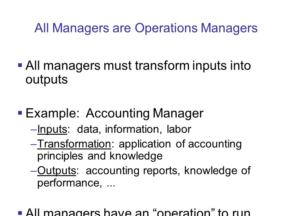 All Managers are Operations Managers  All managers must transform inputs into outputs  Example: Accounting Manager –Inputs: data, information, labor –Transformation: application of accounting principles and knowledge –Outputs: accounting reports, knowledge of performance,...