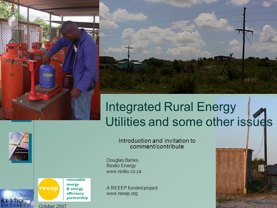 October 2007 1 Integrated Rural Energy Utilities and some other issues Introduction and invitation to comment/contribute Douglas Banks, Restio Energy www.restio.co.za A REEEP funded project www.reeep.org