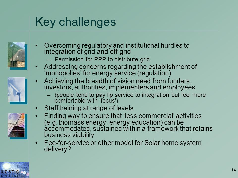 14 Key challenges Overcoming regulatory and institutional hurdles to integration of grid and off-grid –Permission for PPP to distribute grid Addressin