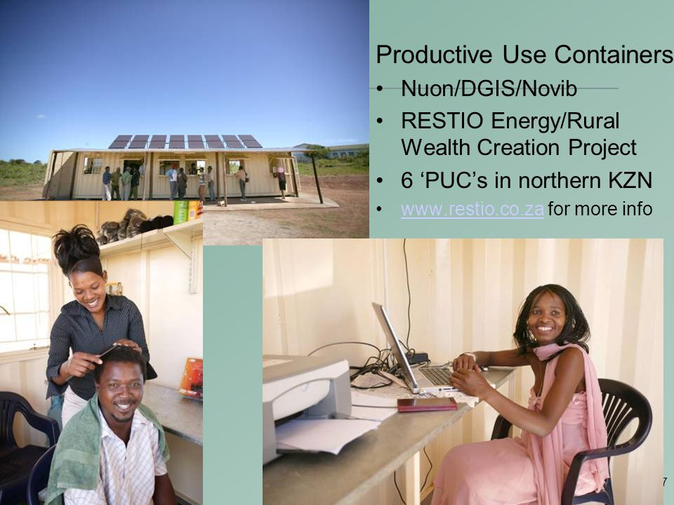 27 Productive Use Containers Nuon/DGIS/Novib RESTIO Energy/Rural Wealth Creation Project 6 'PUC's in northern KZN www.restio.co.za for more infowww.restio.co.za