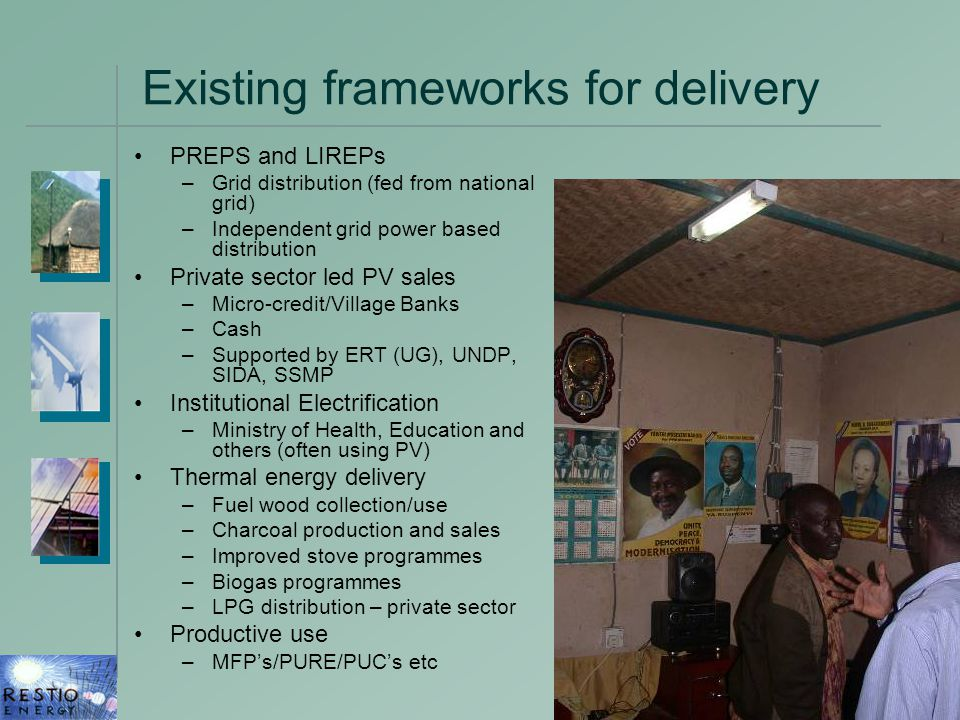 4 Existing frameworks for delivery PREPS and LIREPs –Grid distribution (fed from national grid) –Independent grid power based distribution Private sector led PV sales –Micro-credit/Village Banks –Cash –Supported by ERT (UG), UNDP, SIDA, SSMP Institutional Electrification –Ministry of Health, Education and others (often using PV) Thermal energy delivery –Fuel wood collection/use –Charcoal production and sales –Improved stove programmes –Biogas programmes –LPG distribution – private sector Productive use –MFP's/PURE/PUC's etc