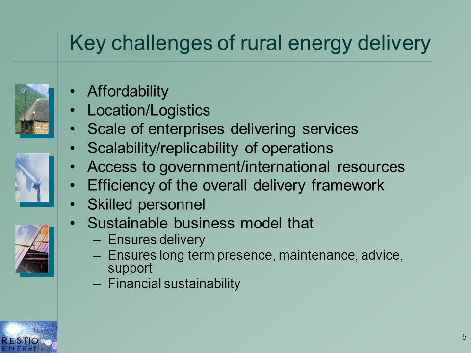 5 Key challenges of rural energy delivery Affordability Location/Logistics Scale of enterprises delivering services Scalability/replicability of operations Access to government/international resources Efficiency of the overall delivery framework Skilled personnel Sustainable business model that –Ensures delivery –Ensures long term presence, maintenance, advice, support –Financial sustainability