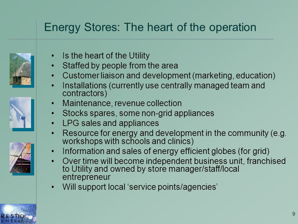 9 Energy Stores: The heart of the operation Is the heart of the Utility Staffed by people from the area Customer liaison and development (marketing, education) Installations (currently use centrally managed team and contractors) Maintenance, revenue collection Stocks spares, some non-grid appliances LPG sales and appliances Resource for energy and development in the community (e.g.