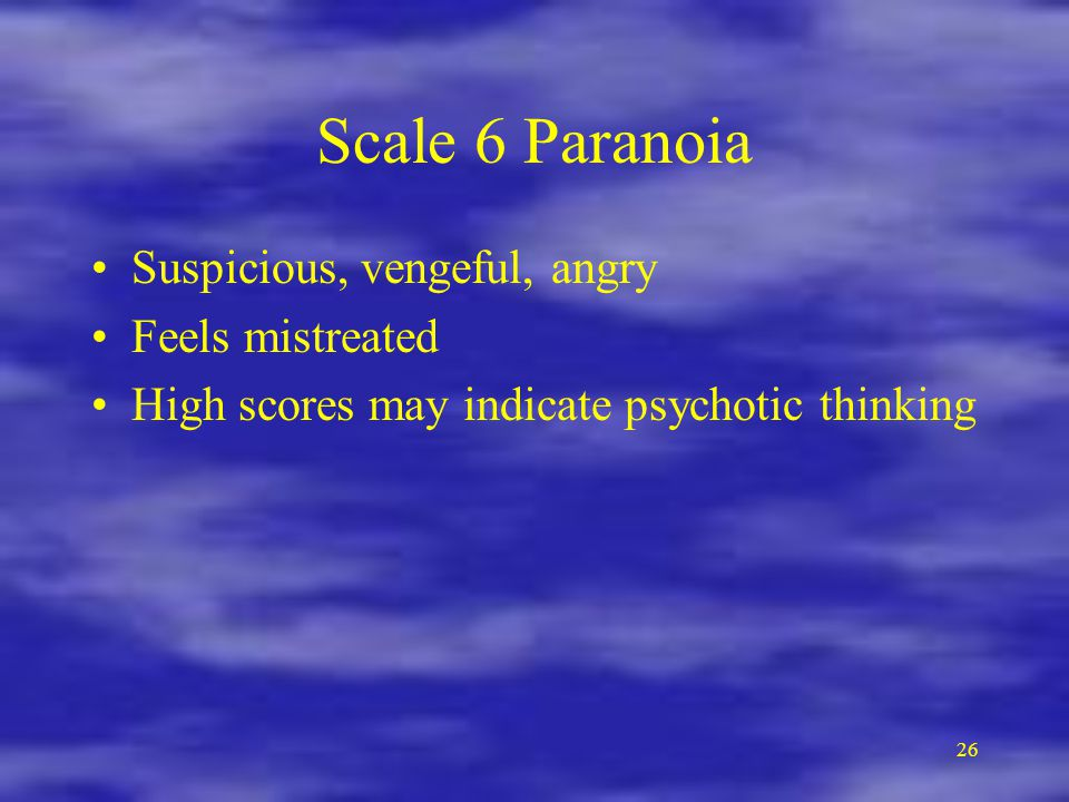 26 Scale 6 Paranoia Suspicious, vengeful, angry Feels mistreated High scores may indicate psychotic thinking