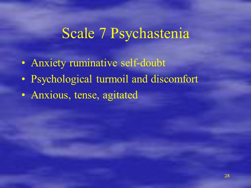 28 Scale 7 Psychastenia Anxiety ruminative self-doubt Psychological turmoil and discomfort Anxious, tense, agitated