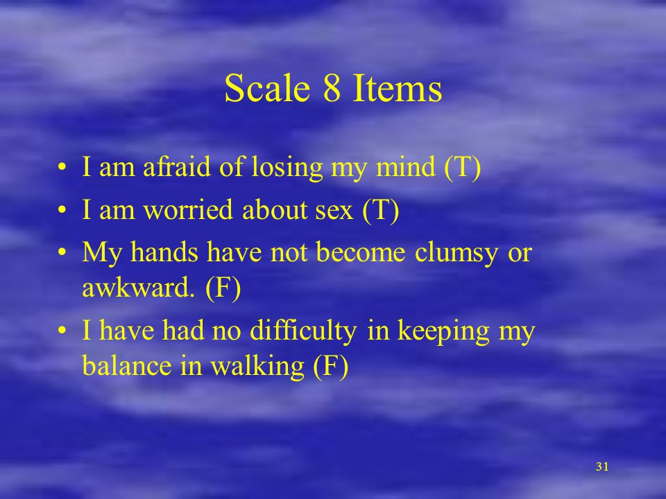 31 Scale 8 Items I am afraid of losing my mind (T) I am worried about sex (T) My hands have not become clumsy or awkward.