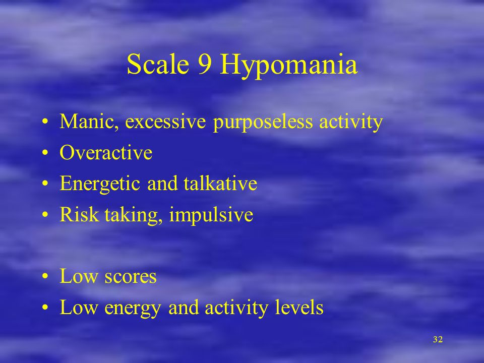 32 Scale 9 Hypomania Manic, excessive purposeless activity Overactive Energetic and talkative Risk taking, impulsive Low scores Low energy and activity levels