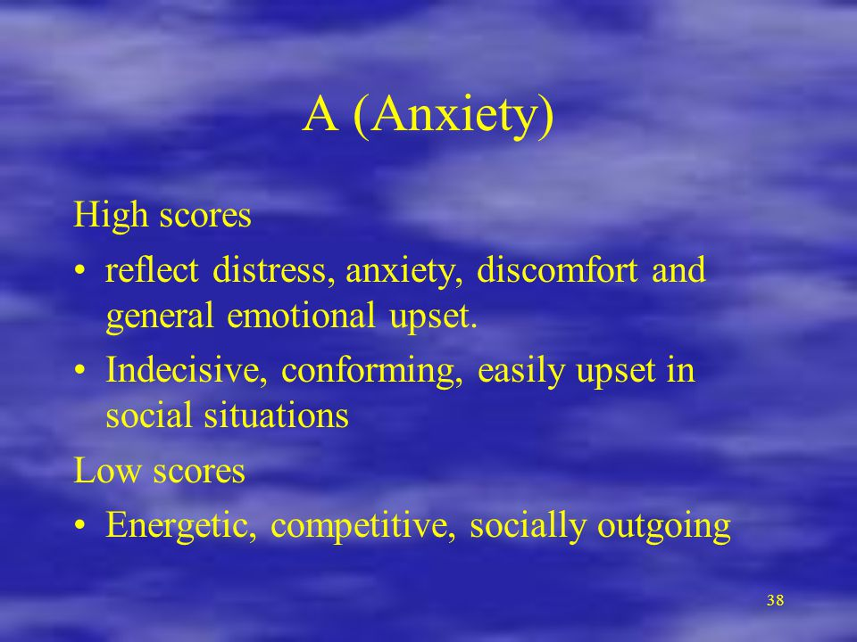 38 A (Anxiety) High scores reflect distress, anxiety, discomfort and general emotional upset.