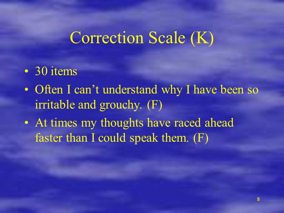 8 Correction Scale (K) 30 items Often I can't understand why I have been so irritable and grouchy.
