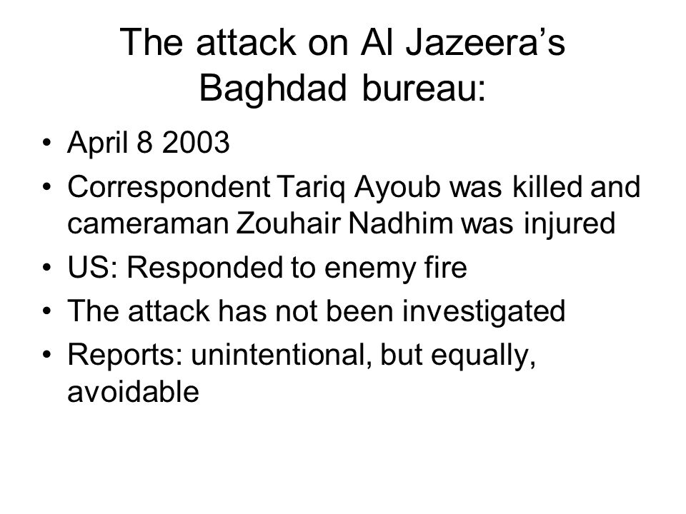 The attack on Al Jazeera's Baghdad bureau: April 8 2003 Correspondent Tariq Ayoub was killed and cameraman Zouhair Nadhim was injured US: Responded to