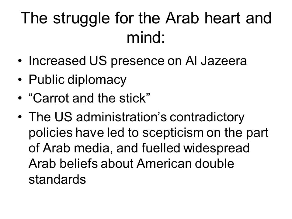 "The struggle for the Arab heart and mind: Increased US presence on Al Jazeera Public diplomacy ""Carrot and the stick"" The US administration's contradi"