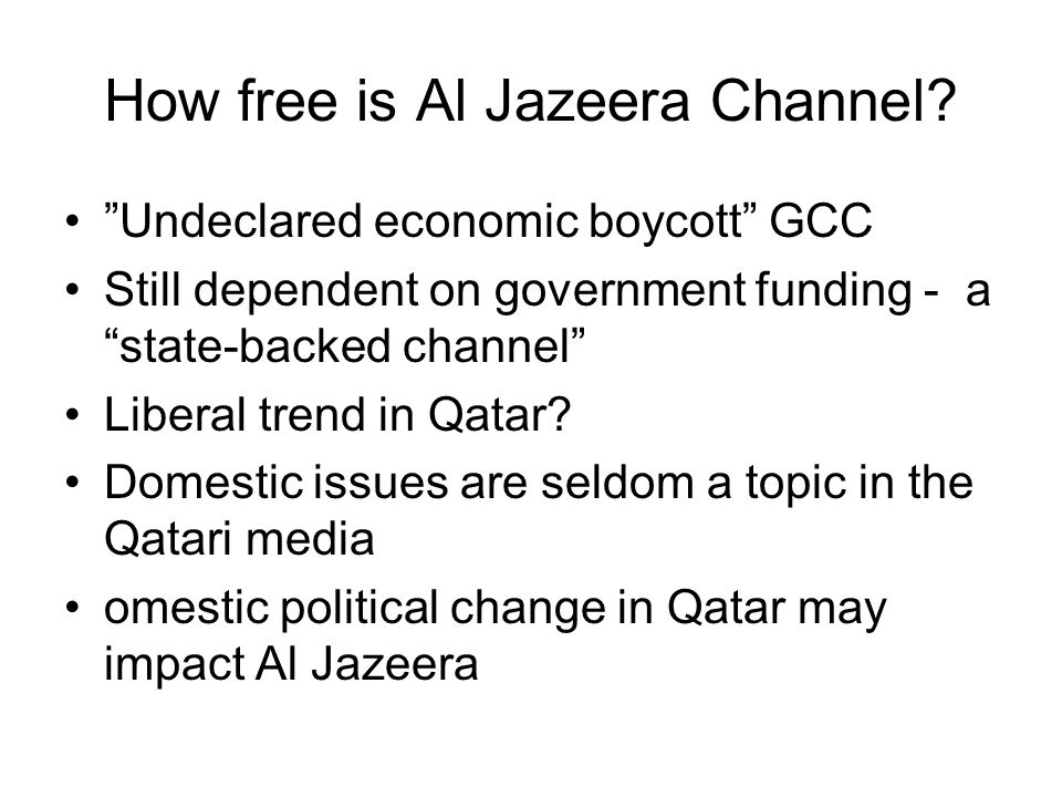 "How free is Al Jazeera Channel? ""Undeclared economic boycott"" GCC Still dependent on government funding - a ""state-backed channel"" Liberal trend in Qa"