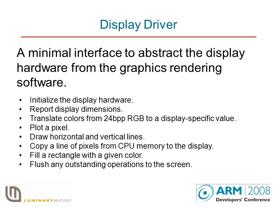 Display Driver A minimal interface to abstract the display hardware from the graphics rendering software.