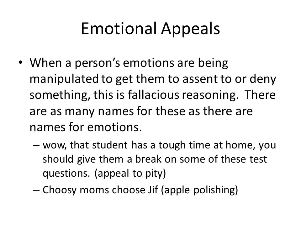 Emotional Appeals When a person's emotions are being manipulated to get them to assent to or deny something, this is fallacious reasoning.