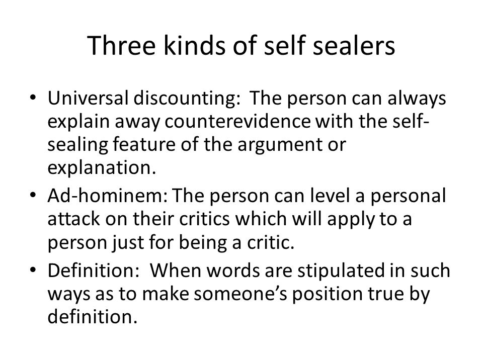 Three kinds of self sealers Universal discounting: The person can always explain away counterevidence with the self- sealing feature of the argument or explanation.