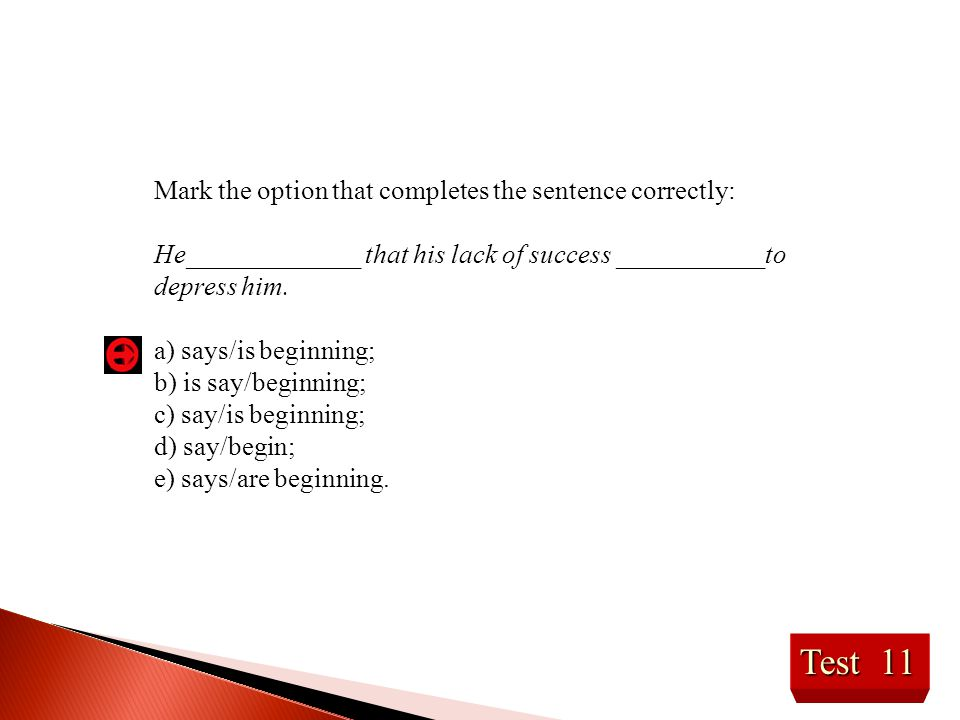 Test 11 Mark the option that completes the sentence correctly: He_____________ that his lack of success ___________to depress him. a) says/is beginnin