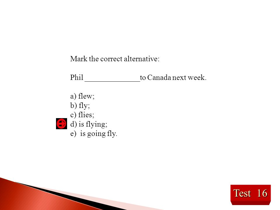 Test 16 Mark the correct alternative: Phil ______________to Canada next week. a) flew; b) fly; c) flies; d) is flying; e) is going fly.