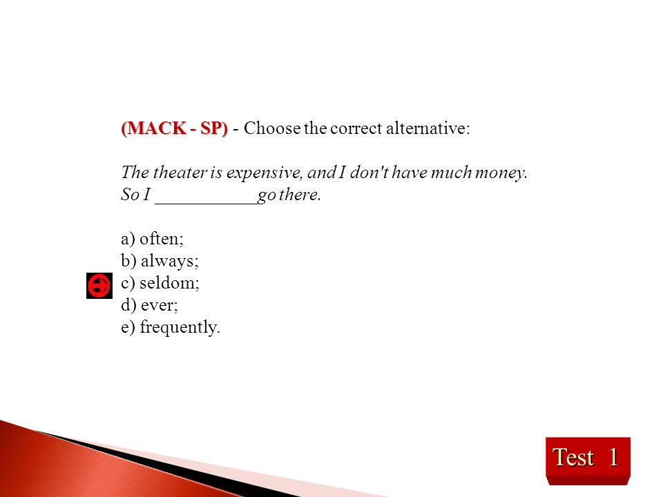 Test 1 (MACK - SP) (MACK - SP) - Choose the correct alternative: The theater is expensive, and I don't have much money. So I ___________go there. a) o