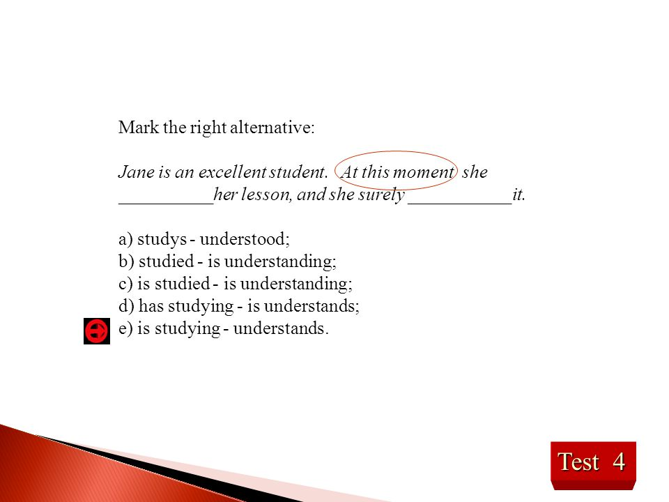 Test 4 Mark the right alternative: Jane is an excellent student. At this moment she __________her lesson, and she surely ___________it. a) studys - un