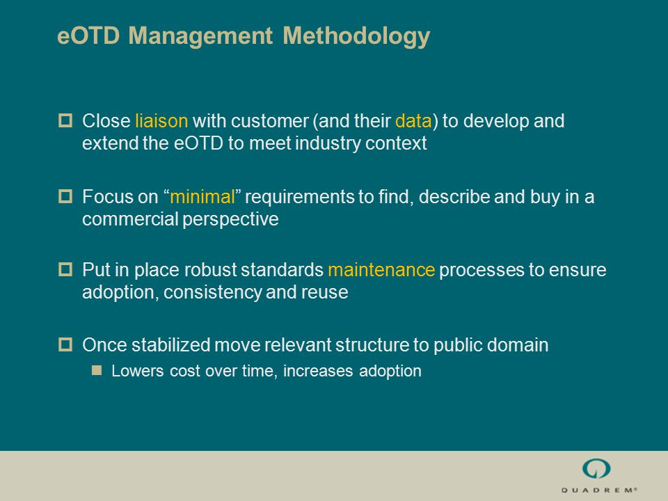 eOTD Management Methodology  Close liaison with customer (and their data) to develop and extend the eOTD to meet industry context  Focus on minimal requirements to find, describe and buy in a commercial perspective  Put in place robust standards maintenance processes to ensure adoption, consistency and reuse  Once stabilized move relevant structure to public domain Lowers cost over time, increases adoption