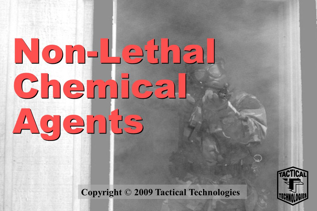 Non-Lethal Chemical Agents Copyright © 2009 Tactical Technologies