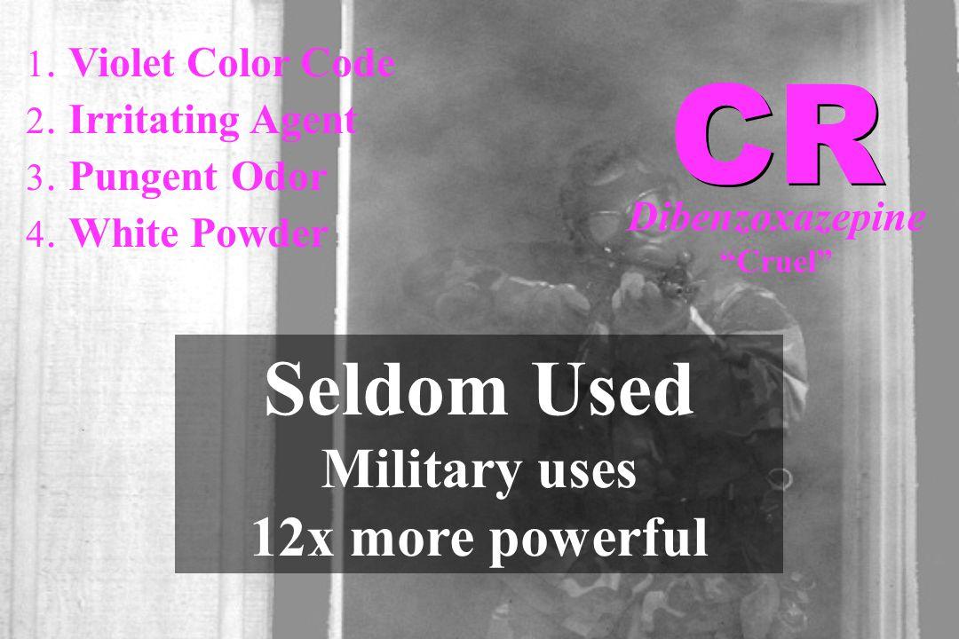 "1. Violet Color Code 2. Irritating Agent 3. Pungent Odor 4. White Powder Seldom Used Military uses 12x more powerful CR Dibenzoxazepine ""Cruel"""
