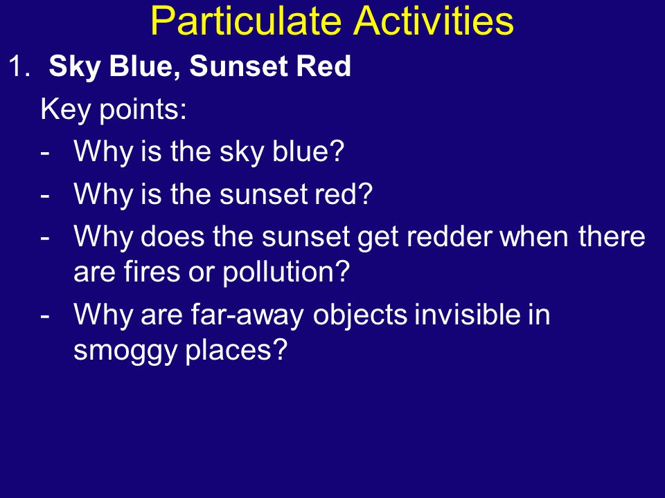 Particulate Activities 1. Sky Blue, Sunset Red Key points: -Why is the sky blue? -Why is the sunset red? -Why does the sunset get redder when there ar
