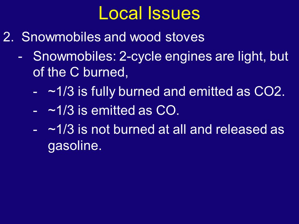 Local Issues 2. Snowmobiles and wood stoves -Snowmobiles: 2-cycle engines are light, but of the C burned, -~1/3 is fully burned and emitted as CO2. -~