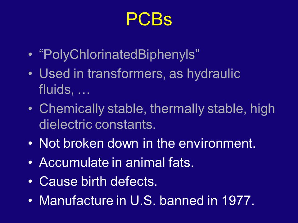 "PCBs ""PolyChlorinatedBiphenyls"" Used in transformers, as hydraulic fluids, … Chemically stable, thermally stable, high dielectric constants. Not broke"