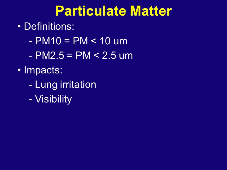 Particulate Matter Definitions: - PM10 = PM < 10 um - PM2.5 = PM < 2.5 um Impacts: - Lung irritation - Visibility