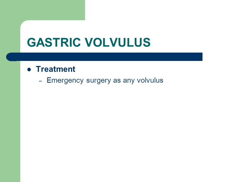 GASTRIC VOLVULUS Treatment – Emergency surgery as any volvulus