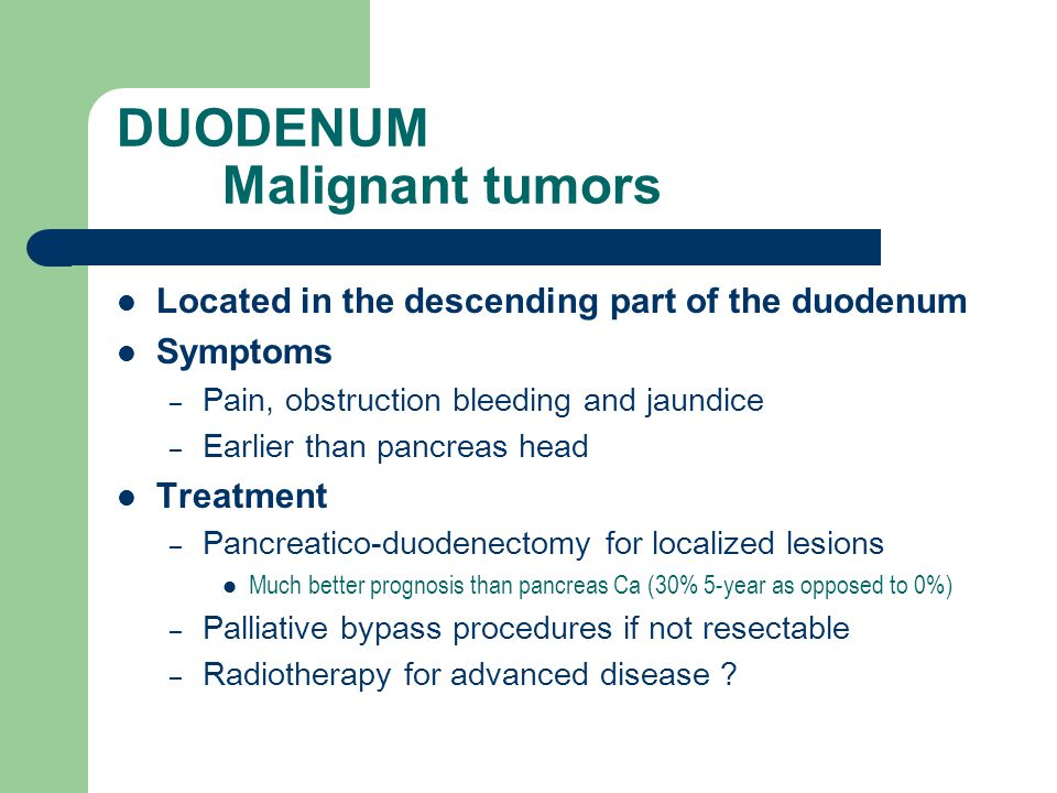 DUODENUM Malignant tumors Located in the descending part of the duodenum Symptoms – Pain, obstruction bleeding and jaundice – Earlier than pancreas head Treatment – Pancreatico-duodenectomy for localized lesions Much better prognosis than pancreas Ca (30% 5-year as opposed to 0%) – Palliative bypass procedures if not resectable – Radiotherapy for advanced disease ?